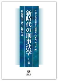 新時代の刑事法学 ― 椎橋隆幸先生古稀記念(上巻)